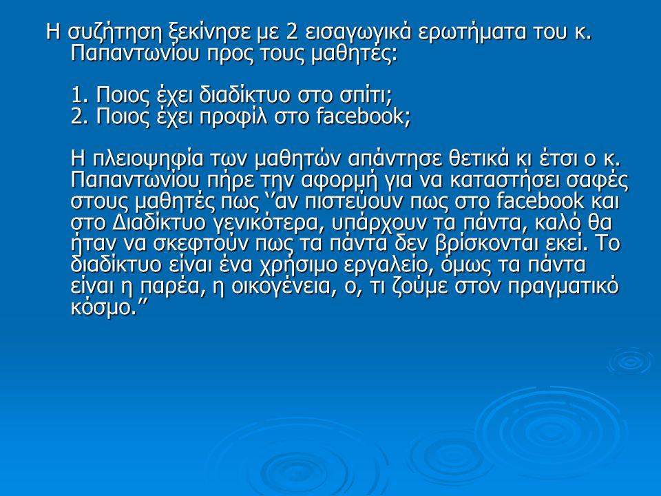 Η συζήτηση ξεκίνησε με 2 εισαγωγικά ερωτήματα του κ. Παπαντωνίου προς τους μαθητές: 1. Ποιος έχει διαδίκτυο στο σπίτι; 2. Ποιος έχει προφίλ στο facebo