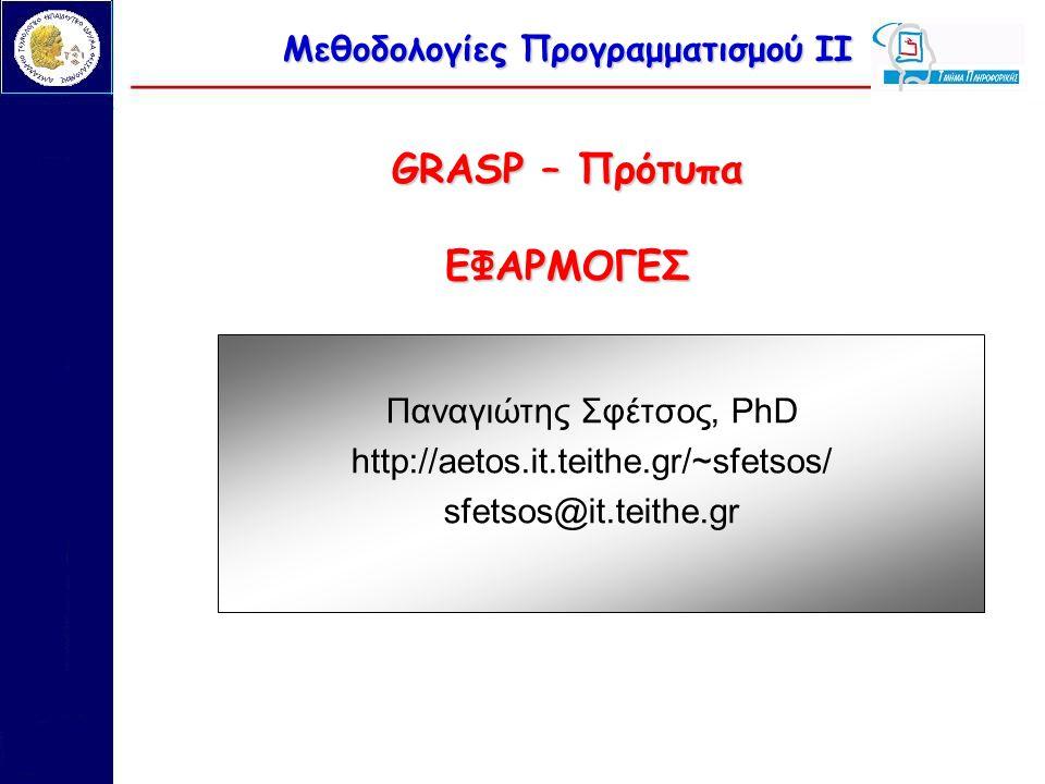 Μεθοδολογίες Προγραμματισμού ΙΙ GRASP – Πρότυπα ΕΦΑΡΜΟΓΕΣ Παναγιώτης Σφέτσος, PhD http://aetos.it.teithe.gr/~sfetsos/ sfetsos@it.teithe.gr