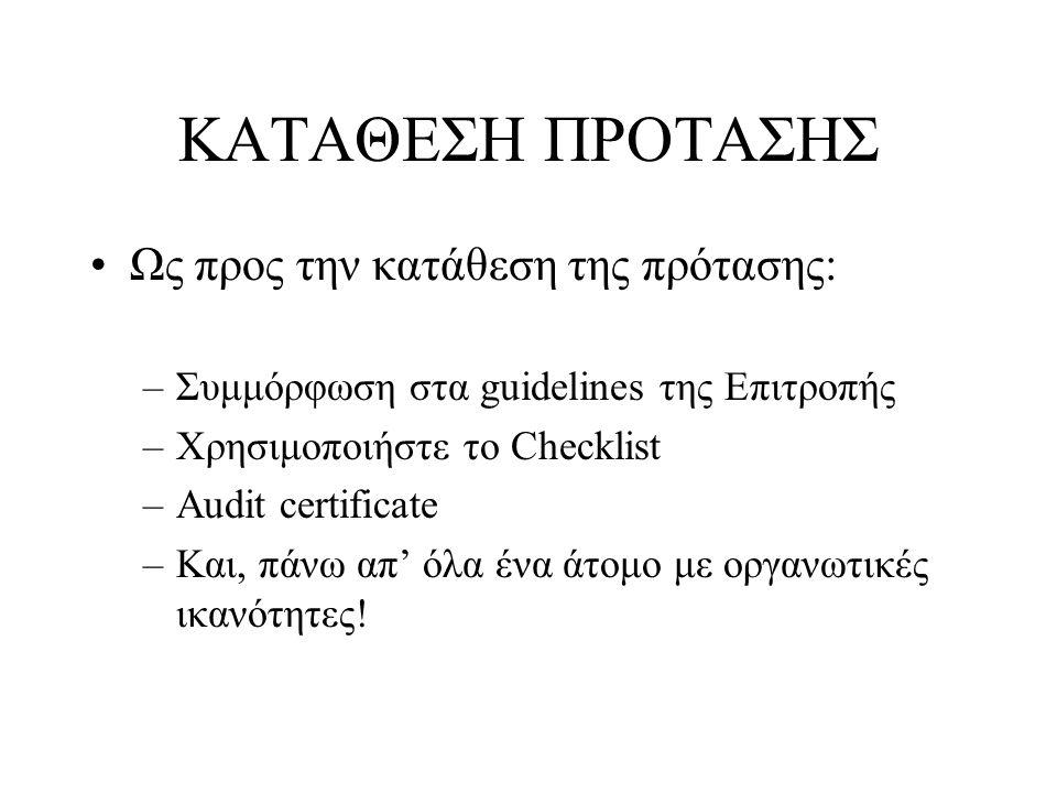 ΚΑΤΑΘΕΣΗ ΠΡΟΤΑΣΗΣ •Ως προς την κατάθεση της πρότασης: –Συμμόρφωση στα guidelines της Επιτροπής –Χρησιμοποιήστε το Checklist –Audit certificate –Και, π