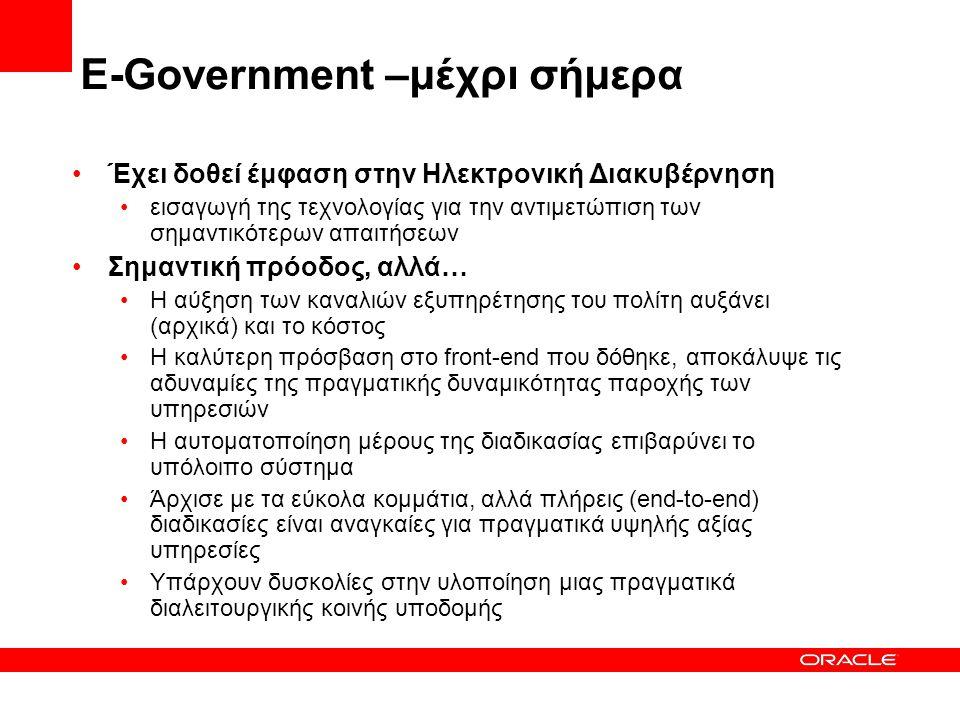 E-Government –μέχρι σήμερα •Έχει δοθεί έμφαση στην Ηλεκτρονική Διακυβέρνηση •εισαγωγή της τεχνολογίας για την αντιμετώπιση των σημαντικότερων απαιτήσεων •Σημαντική πρόοδος, αλλά… •Η αύξηση των καναλιών εξυπηρέτησης του πολίτη αυξάνει (αρχικά) και το κόστος •Η καλύτερη πρόσβαση στο front-end που δόθηκε, αποκάλυψε τις αδυναμίες της πραγματικής δυναμικότητας παροχής των υπηρεσιών •Η αυτοματοποίηση μέρους της διαδικασίας επιβαρύνει το υπόλοιπο σύστημα •Άρχισε με τα εύκολα κομμάτια, αλλά πλήρεις (end-to-end) διαδικασίες είναι αναγκαίες για πραγματικά υψηλής αξίας υπηρεσίες •Υπάρχουν δυσκολίες στην υλοποίηση μιας πραγματικά διαλειτουργικής κοινής υποδομής