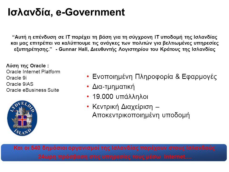 Ισλανδία, e-Government •Ενοποιημένη Πληροφορία & Εφαρμογές •Δια-τμηματική •19.000 υπάλληλοι •Κεντρική Διαχείριση – Αποκεντρικοποιημένη υποδομή Αυτή η επένδυση σε ΙΤ παρέχει τη βάση για τη σύγχρονη ΙΤ υποδομή της Ισλανδίας και μας επιτρέπει να καλύπτουμε τις ανάγκες των πολιτών για βελτιωμένες υπηρεσίες εξυπηρέτησης. - Gunnar Hall, Διευθυντής Λογιστηρίου του Κράτους της Ισλανδίας Λύση της Oracle : Oracle Internet Platform Oracle 9i Oracle 9iAS Oracle eBusiness Suite Και οι 540 δημόσιοι οργανισμοί της Ισλανδίας παρέχουν στους Ισλανδούς 24ωρη πρόσβαση στις υπηρεσίες τους μέσω Internet....