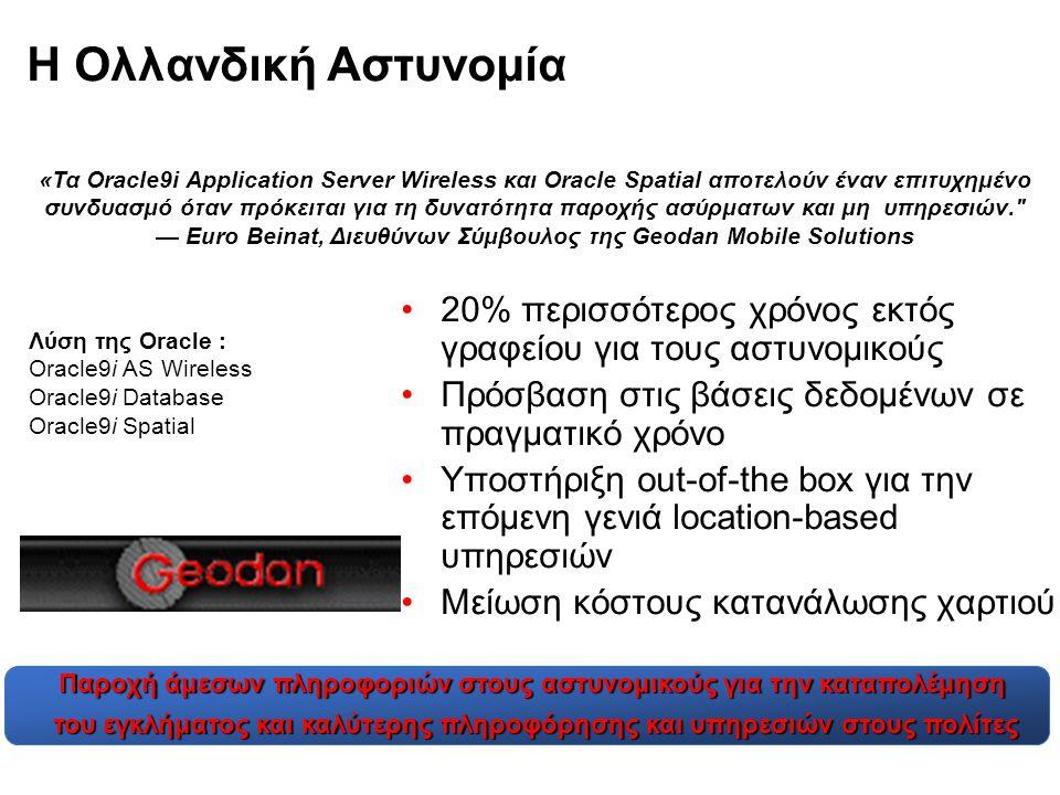 Η Ολλανδική Αστυνομία •20% περισσότερος χρόνος εκτός γραφείου για τους αστυνομικούς •Πρόσβαση στις βάσεις δεδομένων σε πραγματικό χρόνο •Υποστήριξη out-of-the box για την επόμενη γενιά location-based υπηρεσιών •Μείωση κόστους κατανάλωσης χαρτιού «Τα Oracle9i Application Server Wireless και Oracle Spatial αποτελούν έναν επιτυχημένο συνδυασμό όταν πρόκειται για τη δυνατότητα παροχής ασύρματων και μη υπηρεσιών. — Euro Beinat, Διευθύνων Σύμβουλος της Geodan Mobile Solutions Λύση της Oracle : Oracle9i AS Wireless Oracle9i Database Oracle9i Spatial Παροχή άμεσων πληροφοριών στους αστυνομικούς για την καταπολέμηση του εγκλήματος και καλύτερης πληροφόρησης και υπηρεσιών στους πολίτες του εγκλήματος και καλύτερης πληροφόρησης και υπηρεσιών στους πολίτες