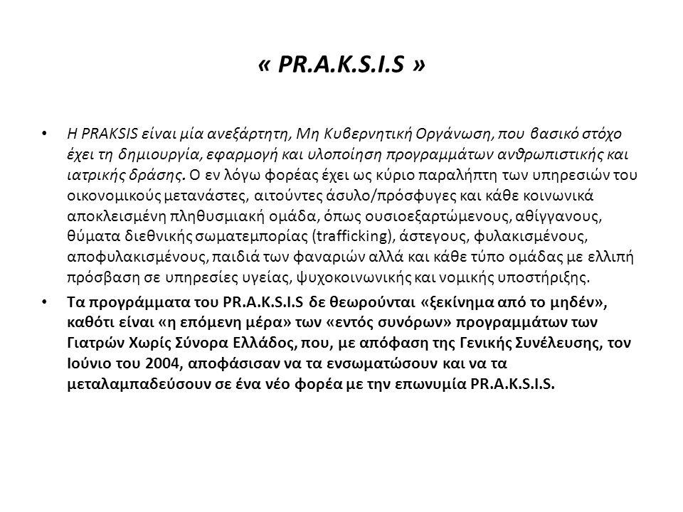 « PR.A.K.S.I.S » • Η PRAKSIS είναι μία ανεξάρτητη, Μη Κυβερνητική Οργάνωση, που βασικό στόχο έχει τη δημιουργία, εφαρμογή και υλοποίηση προγραμμάτων ανθρωπιστικής και ιατρικής δράσης.