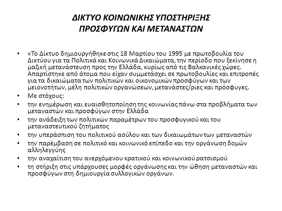ΔΙΚΤΥΟ ΚΟΙΝΩΝΙΚΗΣ ΥΠΟΣΤΗΡΙΞΗΣ ΠΡΟΣΦΥΓΩΝ ΚΑΙ ΜΕΤΑΝΑΣΤΩΝ • «Το Δίκτυο δημιουργήθηκε στις 18 Μαρτίου του 1995 με πρωτοβουλία του Δικτύου για τα Πολιτικά και Κοινωνικά Δικαιώματα, την περίοδο που ξεκίνησε η μαζική μετανάστευση προς την Ελλάδα, κυρίως από τις Βαλκανικές χώρες.