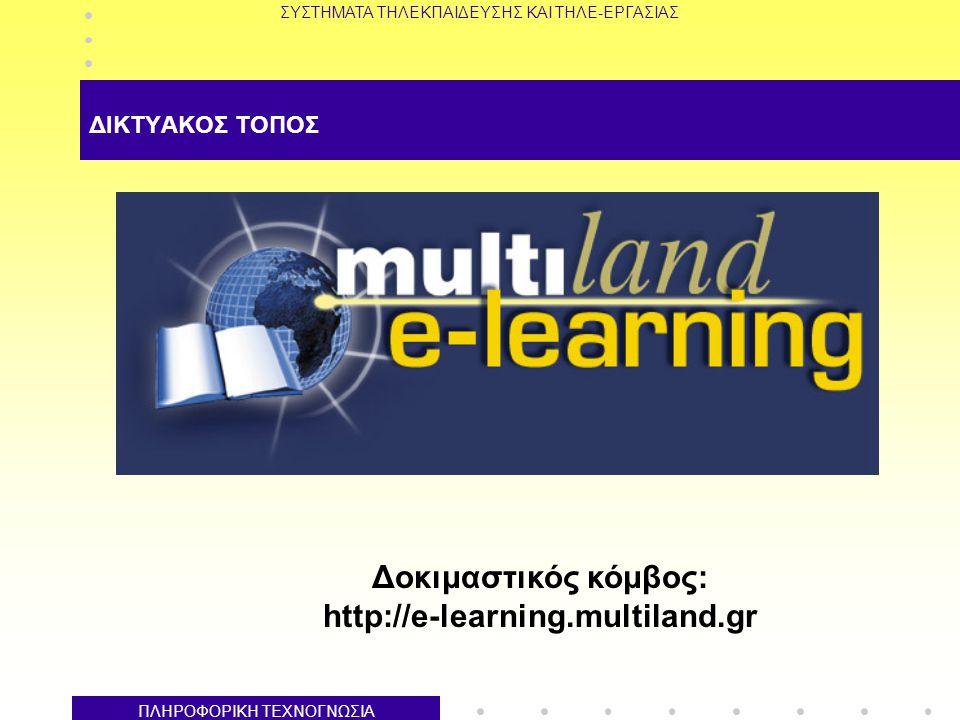 ΣΥΣΤΗΜΑΤΑ ΤΗΛΕΚΠΑΙΔΕΥΣΗΣ ΚΑΙ ΤΗΛΕ-ΕΡΓΑΣΙΑΣ ΠΛΗΡΟΦΟΡΙΚΗ ΤΕΧΝΟΓΝΩΣΙΑ ΔΙΚΤΥΑΚΟΣ ΤΟΠΟΣ Δοκιμαστικός κόμβος: http://e-learning.multiland.gr