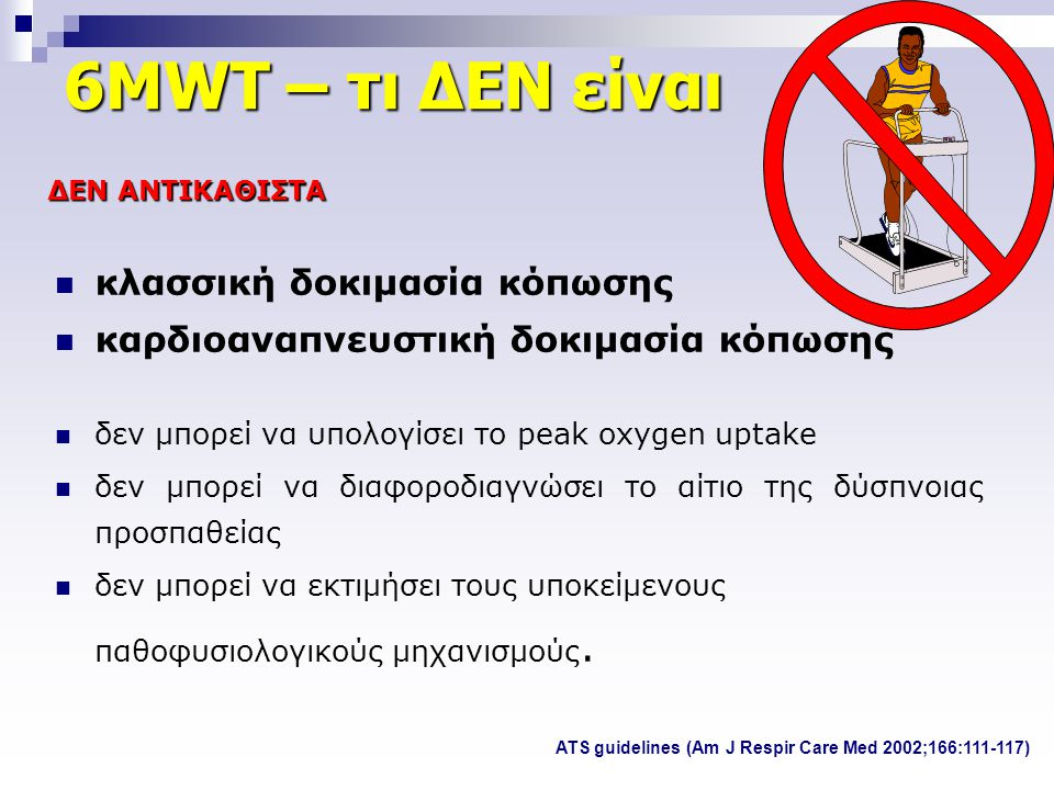 6MWT – τι ΔΕΝ είναι  κλασσική δοκιμασία κόπωσης  καρδιοαναπνευστική δοκιμασία κόπωσης  δεν μπορεί να υπολογίσει το peak oxygen uptake  δεν μπορεί