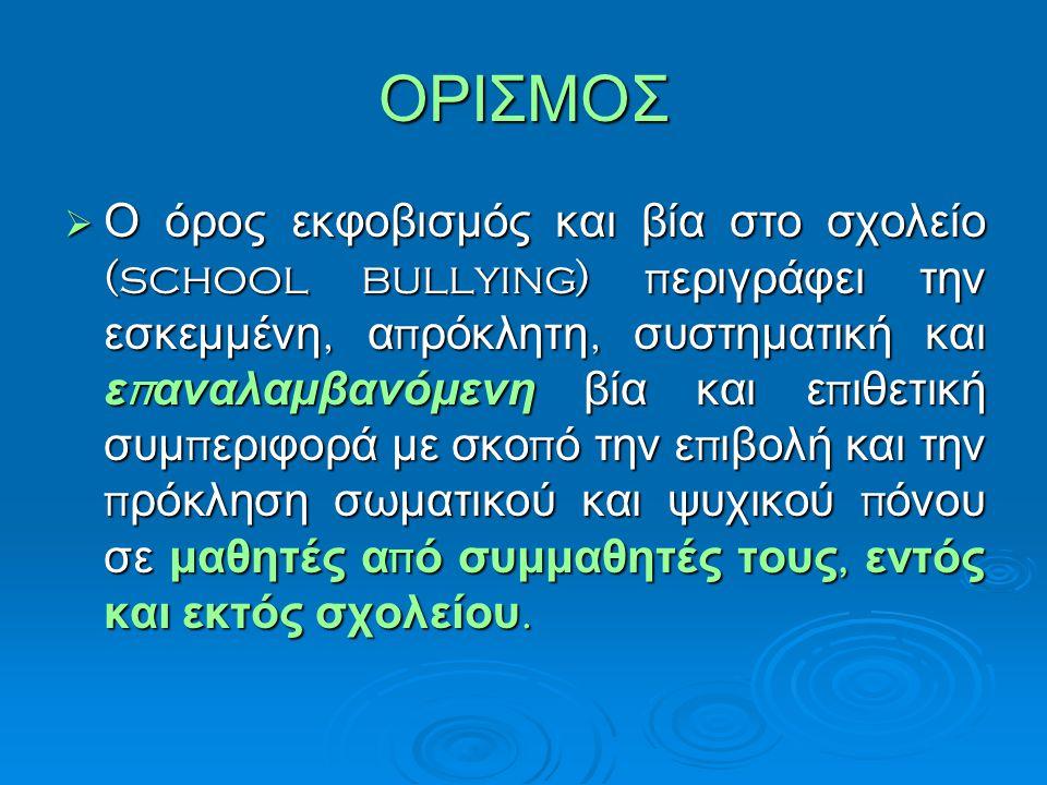 ΟΡΙΣΜΟΣ  Ο όρος εκφοβισμός και βία στο σχολείο (school bullying) π εριγράφει την εσκεμμένη, α π ρόκλητη, συστηματική και ε π αναλαμβανόμενη βία και ε π ιθετική συμ π εριφορά με σκο π ό την ε π ιβολή και την π ρόκληση σωματικού και ψυχικού π όνου σε μαθητές α π ό συμμαθητές τους, εντός και εκτός σχολείου.