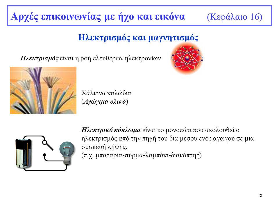 5 Αρχές επικοινωνίας με ήχο και εικόνα (Κεφάλαιο 16) Ηλεκτρισμός και μαγνητισμός Ηλεκτρισμός είναι η ροή ελεύθερων ηλεκτρονίων Χάλκινα καλώδια (Αγώγιμ