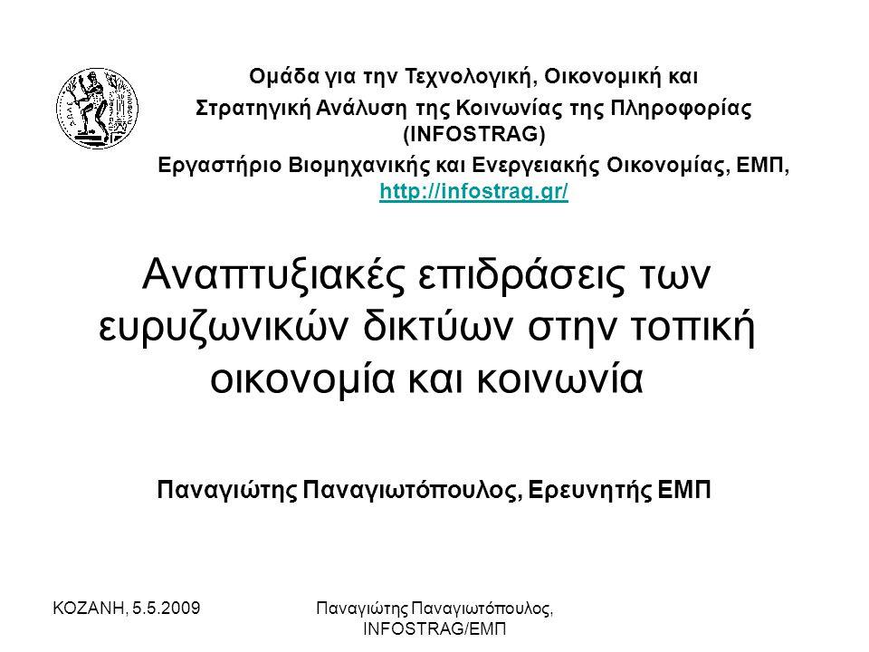 ΚΟΖΑΝΗ, 5.5.2009Παναγιώτης Παναγιωτόπουλος, INFOSTRAG/ΕΜΠ Αναπτυξιακές επιδράσεις των ευρυζωνικών δικτύων στην τοπική οικονομία και κοινωνία Παναγιώτης Παναγιωτόπουλος, Ερευνητής ΕΜΠ Ομάδα για την Τεχνολογική, Οικονομική και Στρατηγική Ανάλυση της Κοινωνίας της Πληροφορίας (INFOSTRAG) Εργαστήριο Βιομηχανικής και Ενεργειακής Οικονομίας, ΕΜΠ, http://infostrag.gr/ http://infostrag.gr/