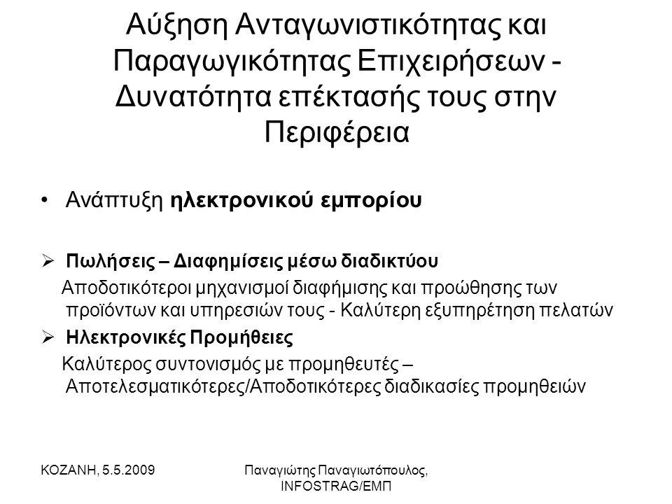 ΚΟΖΑΝΗ, 5.5.2009Παναγιώτης Παναγιωτόπουλος, INFOSTRAG/ΕΜΠ Αύξηση Ανταγωνιστικότητας και Παραγωγικότητας Επιχειρήσεων - Δυνατότητα επέκτασής τους στην Περιφέρεια •Δυνατότητα μεταφοράς μεγάλου όγκου δεδομένων/στοιχείων μέσω διαδικτύου μεταξύ των κεντρικών γραφείων μιας επιχείρησης και των παραρτημάτων της (σε άλλες πόλεις) •Συνεργασία δύο ή παραπάνω στελεχών (σε άλλες πόλεις) μέσω τηλεδιάσκεψης  Καλύτερος συντονισμός  Εξοικονόμηση κόστους από μετακινήσεις  Αύξηση Παραγωγικότητας