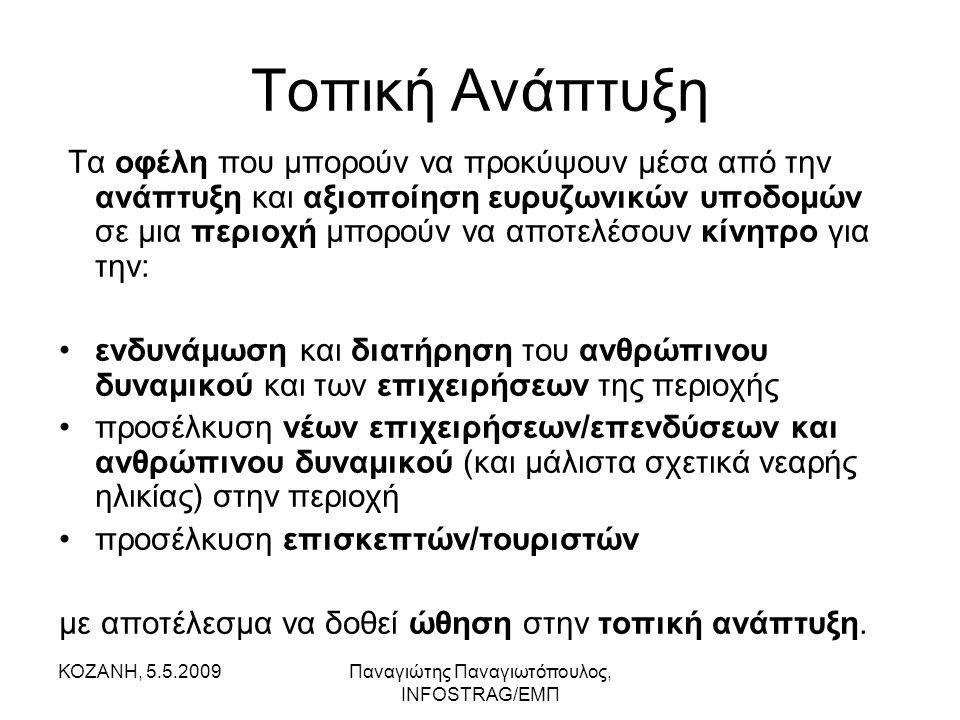 ΚΟΖΑΝΗ, 5.5.2009Παναγιώτης Παναγιωτόπουλος, INFOSTRAG/ΕΜΠ Τοπική Ανάπτυξη Τα οφέλη που μπορούν να προκύψουν μέσα από την ανάπτυξη και αξιοποίηση ευρυζωνικών υποδομών σε μια περιοχή μπορούν να αποτελέσουν κίνητρο για την: •ενδυνάμωση και διατήρηση του ανθρώπινου δυναμικού και των επιχειρήσεων της περιοχής •προσέλκυση νέων επιχειρήσεων/επενδύσεων και ανθρώπινου δυναμικού (και μάλιστα σχετικά νεαρής ηλικίας) στην περιοχή •προσέλκυση επισκεπτών/τουριστών με αποτέλεσμα να δοθεί ώθηση στην τοπική ανάπτυξη.