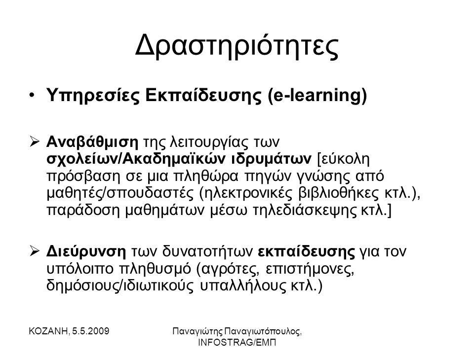 ΚΟΖΑΝΗ, 5.5.2009Παναγιώτης Παναγιωτόπουλος, INFOSTRAG/ΕΜΠ Δραστηριότητες •Υπηρεσίες Εκπαίδευσης (e-learning)  Αναβάθμιση της λειτουργίας των σχολείων/Ακαδημαϊκών ιδρυμάτων [εύκολη πρόσβαση σε μια πληθώρα πηγών γνώσης από μαθητές/σπουδαστές (ηλεκτρονικές βιβλιοθήκες κτλ.), παράδοση μαθημάτων μέσω τηλεδιάσκεψης κτλ.]  Διεύρυνση των δυνατοτήτων εκπαίδευσης για τον υπόλοιπο πληθυσμό (αγρότες, επιστήμονες, δημόσιους/ιδιωτικούς υπαλλήλους κτλ.)