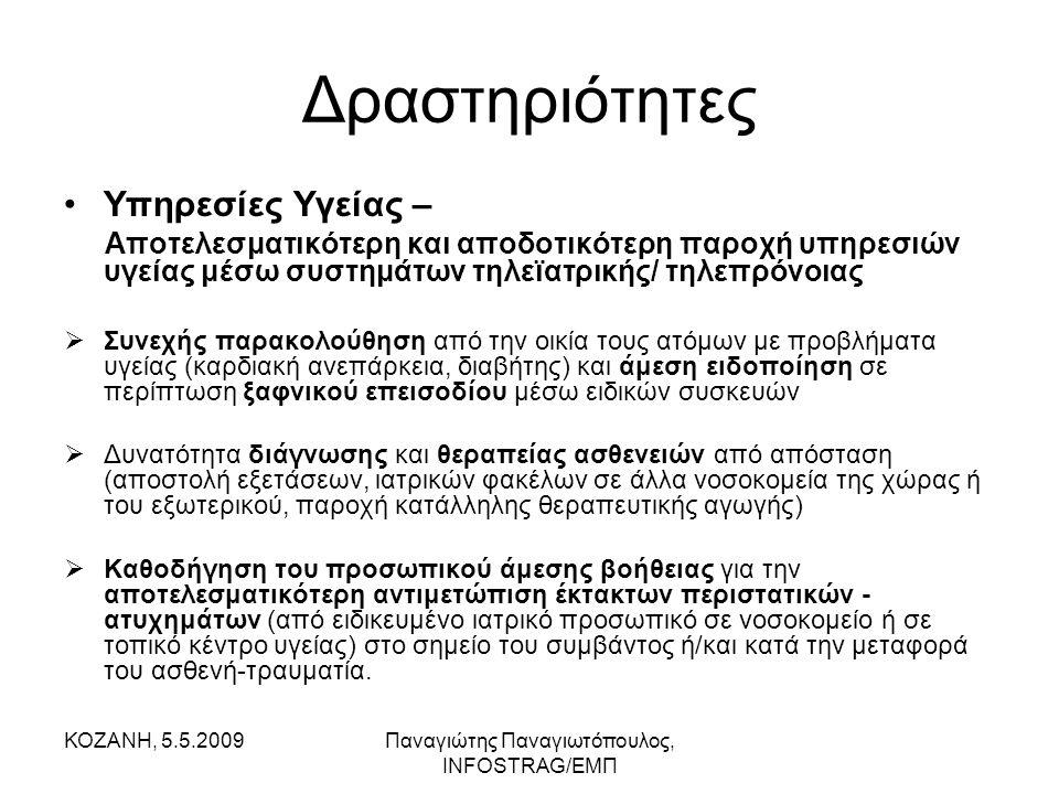 ΚΟΖΑΝΗ, 5.5.2009Παναγιώτης Παναγιωτόπουλος, INFOSTRAG/ΕΜΠ Δραστηριότητες •Υπηρεσίες Υγείας – Αποτελεσματικότερη και αποδοτικότερη παροχή υπηρεσιών υγείας μέσω συστημάτων τηλεϊατρικής/ τηλεπρόνοιας  Συνεχής παρακολούθηση από την οικία τους ατόμων με προβλήματα υγείας (καρδιακή ανεπάρκεια, διαβήτης) και άμεση ειδοποίηση σε περίπτωση ξαφνικού επεισοδίου μέσω ειδικών συσκευών  Δυνατότητα διάγνωσης και θεραπείας ασθενειών από απόσταση (αποστολή εξετάσεων, ιατρικών φακέλων σε άλλα νοσοκομεία της χώρας ή του εξωτερικού, παροχή κατάλληλης θεραπευτικής αγωγής)  Καθοδήγηση του προσωπικού άμεσης βοήθειας για την αποτελεσματικότερη αντιμετώπιση έκτακτων περιστατικών - ατυχημάτων (από ειδικευμένο ιατρικό προσωπικό σε νοσοκομείο ή σε τοπικό κέντρο υγείας) στο σημείο του συμβάντος ή/και κατά την μεταφορά του ασθενή-τραυματία.