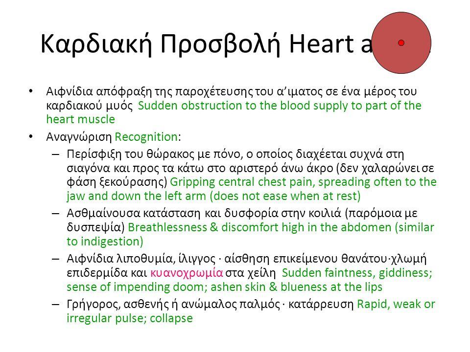 Θεραπεία Στηθάγχης Treatment for Angina Pectoris • Σκοποί Aims: – Να διευκολύνουμε την ένταση στην καρδιά με την ξεκούραση και τη λήψη ιατρικής βοήθειας Ease the strain on the heart by resting and obtain medical help • Θεραπεία Treatment: – Καθίστε τον ασθενή κάτω και φωνάξτε για βοήθεια Sit casualty down & call for help – Εάν ο ασθενής έχει κάποιο φάρμακο μαζί (ταμπλέτα/ εισπνεόμενο ) αφήστε τον να το πάρει If casualty has medicine (tablets/puffer aerosol) let casualty administer (help if necessary) – Ξεκουράστε τον ασθενή σε θέση W Και κρατείστε τον κόσμο μακρυά· η ανακοπή,μπορεί να εκδηλωθεί σε λίγα λεπτά positionRest casualty W position and keep people away; attack should ease in a few minutes – Εάν όχι, υποψιαστείτε μια καρδιακή προσβολή (καλέστε ιατρική βοήθεια) If not, suspect a heart attack (call medical help)