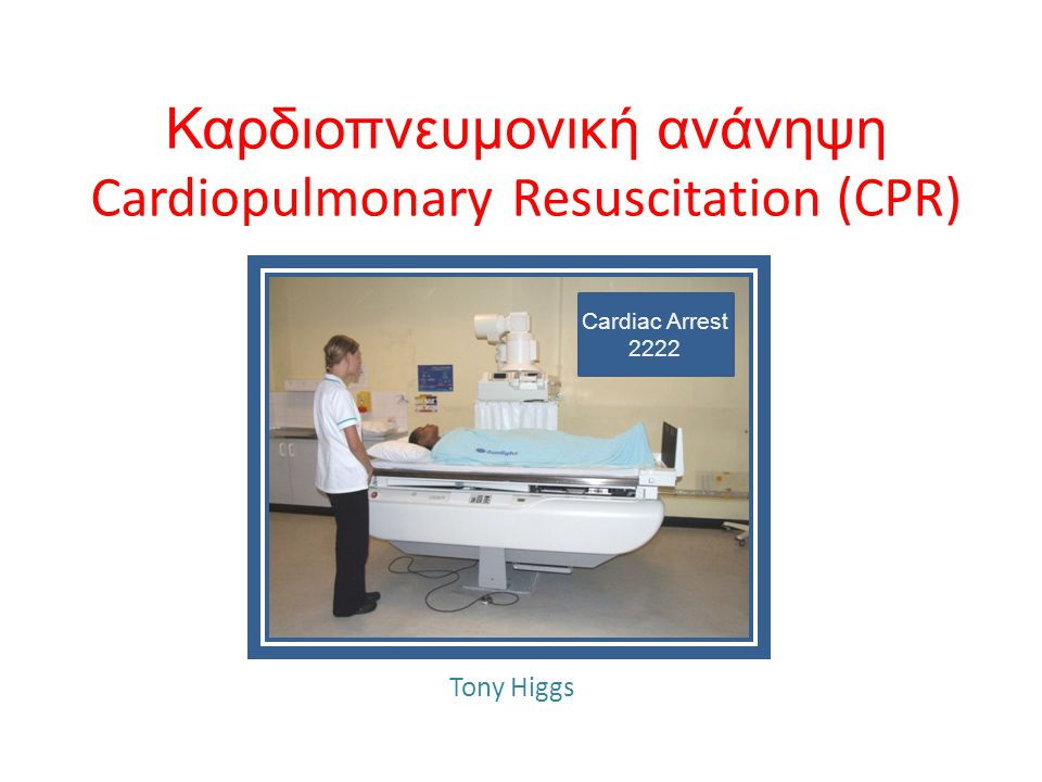 Καρδιοπνευμονική ανάνηψη Cardiopulmonary Resuscitation (CPR) Tony Higgs Cardiac Arrest 2222