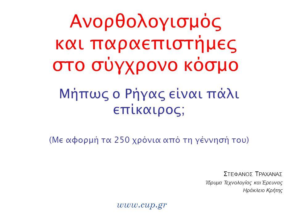 Ανορθολογισμός και παραεπιστήμες στο σύγχρονο κόσμο Μήπως ο Ρήγας είναι πάλι επίκαιρος; www.cup.gr (Με αφορμή τα 250 χρόνια από τη γέννησή του) Σ ΤΕΦΑΝΟΣ Τ ΡΑΧΑΝΑΣ Ίδρυμα Τεχνολογίας και Έρευνας Ηράκλειο Κρήτης