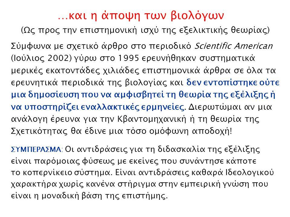 (Ως προς την επιστημονική ισχύ της εξελικτικής θεωρίας) …και η άποψη των βιολόγων Σύμφωνα με σχετικό άρθρο στο περιοδικό Scientific American (Ιούλιος 2002) γύρω στο 1995 ερευνήθηκαν συστηματικά μερικές εκατοντάδες χιλιάδες επιστημονικά άρθρα σε όλα τα ερευνητικά περιοδικά της βιολογίας και δεν εντοπίστηκε ούτε μια δημοσίευση που να αμφισβητεί τη θεωρία της εξέλιξης ή να υποστηρίζει εναλλακτικές ερμηνείες.