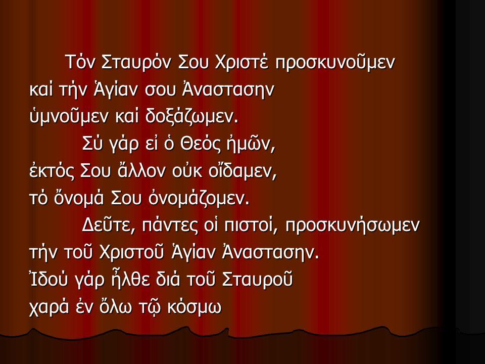 Τόν Σταυρόν Σου Χριστέ προσκυνοῦμεν Τόν Σταυρόν Σου Χριστέ προσκυνοῦμεν καί τήν Ἁγίαν σου Ἀναστασην ὑμνοῦμεν καί δοξάζωμεν. Σύ γάρ εἰ ὁ Θεός ἠμῶν, Σύ