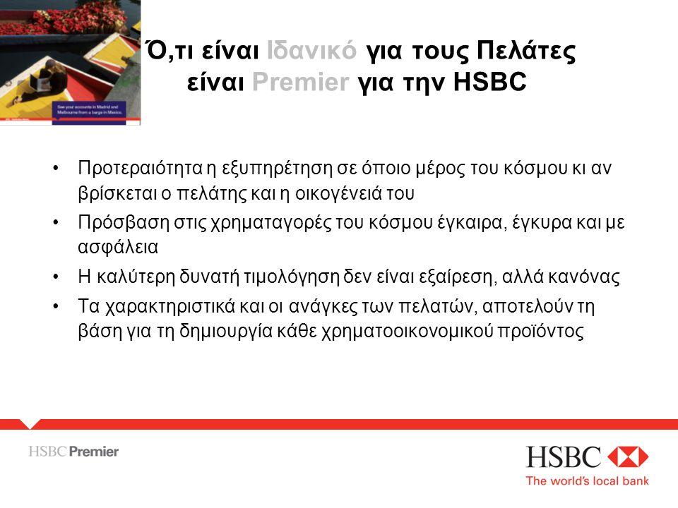 Ό,τι είναι Iδανικό για τους Πελάτες είναι Premier για την HSBC •Προτεραιότητα η εξυπηρέτηση σε όποιο μέρος του κόσμου κι αν βρίσκεται ο πελάτης και η οικογένειά του •Πρόσβαση στις χρηματαγορές του κόσμου έγκαιρα, έγκυρα και με ασφάλεια •Η καλύτερη δυνατή τιμολόγηση δεν είναι εξαίρεση, αλλά κανόνας •Τα χαρακτηριστικά και οι ανάγκες των πελατών, αποτελούν τη βάση για τη δημιουργία κάθε χρηματοοικονομικού προϊόντος
