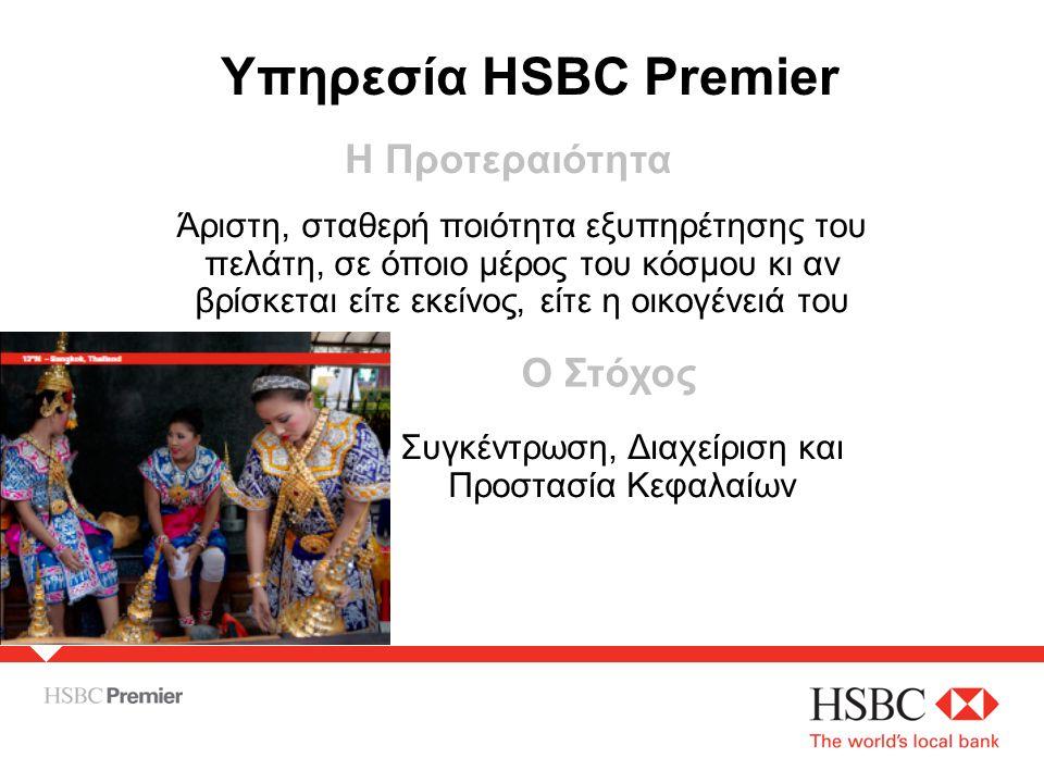 Η Προτεραιότητα Άριστη, σταθερή ποιότητα εξυπηρέτησης του πελάτη, σε όποιο μέρος του κόσμου κι αν βρίσκεται είτε εκείνος, είτε η οικογένειά του Ο Στόχος Συγκέντρωση, Διαχείριση και Προστασία Κεφαλαίων Υπηρεσία HSBC Premier