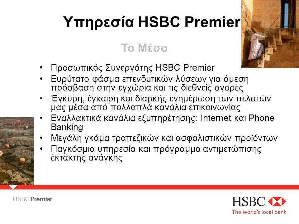•Προσωπικός Συνεργάτης HSBC Premier •Ευρύτατο φάσμα επενδυτικών λύσεων για άμεση πρόσβαση στην εγχώρια και τις διεθνείς αγορές •Έγκυρη, έγκαιρη και διαρκής ενημέρωση των πελατών μας μέσα από πολλαπλά κανάλια επικοινωνίας •Εναλλακτικά κανάλια εξυπηρέτησης: Internet και Phone Banking •Μεγάλη γκάμα τραπεζικών και ασφαλιστικών προϊόντων •Παγκόσμια υπηρεσία και πρόγραμμα αντιμετώπισης έκτακτης ανάγκης Υπηρεσία HSBC Premier Το Μέσο