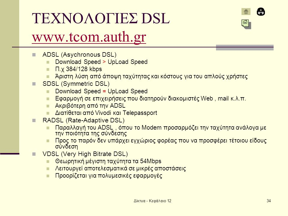Δίκτυα - Κεφάλαιο 1234 ΤΕΧΝΟΛΟΓΙΕΣ DSL www.tcom.auth.gr www.tcom.auth.gr  ADSL (Asychronous DSL)  Download Speed > UpLoad Speed  Π.χ 384/128 kbps 