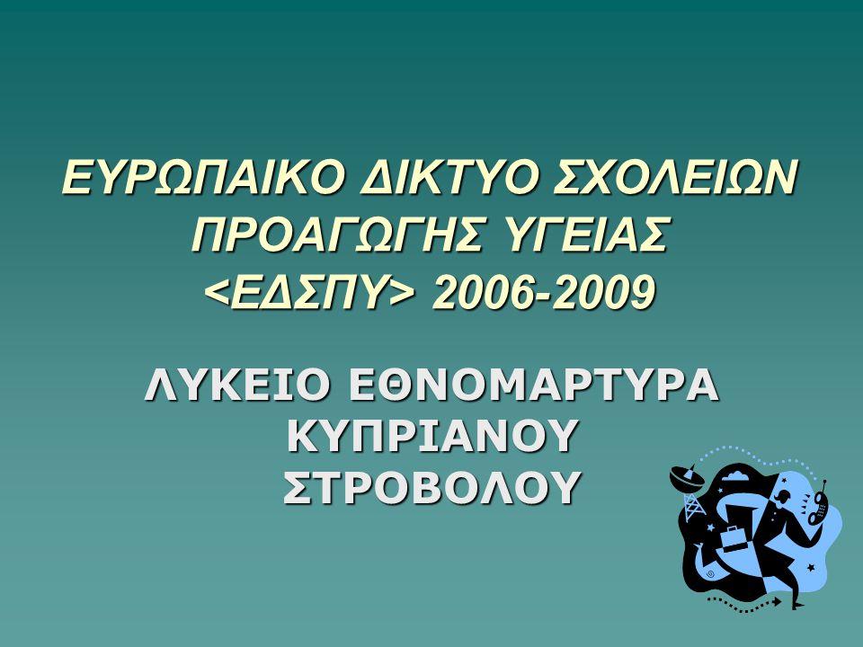 ΕΥΡΩΠΑΙΚΟ ΔΙΚΤΥΟ ΣΧΟΛΕΙΩΝ ΠΡΟΑΓΩΓΗΣ ΥΓΕΙΑΣ 2006-2009 ΛΥΚΕΙΟ ΕΘΝΟΜΑΡΤΥΡΑ ΚΥΠΡΙΑΝΟΥ ΣΤΡΟΒΟΛΟΥ