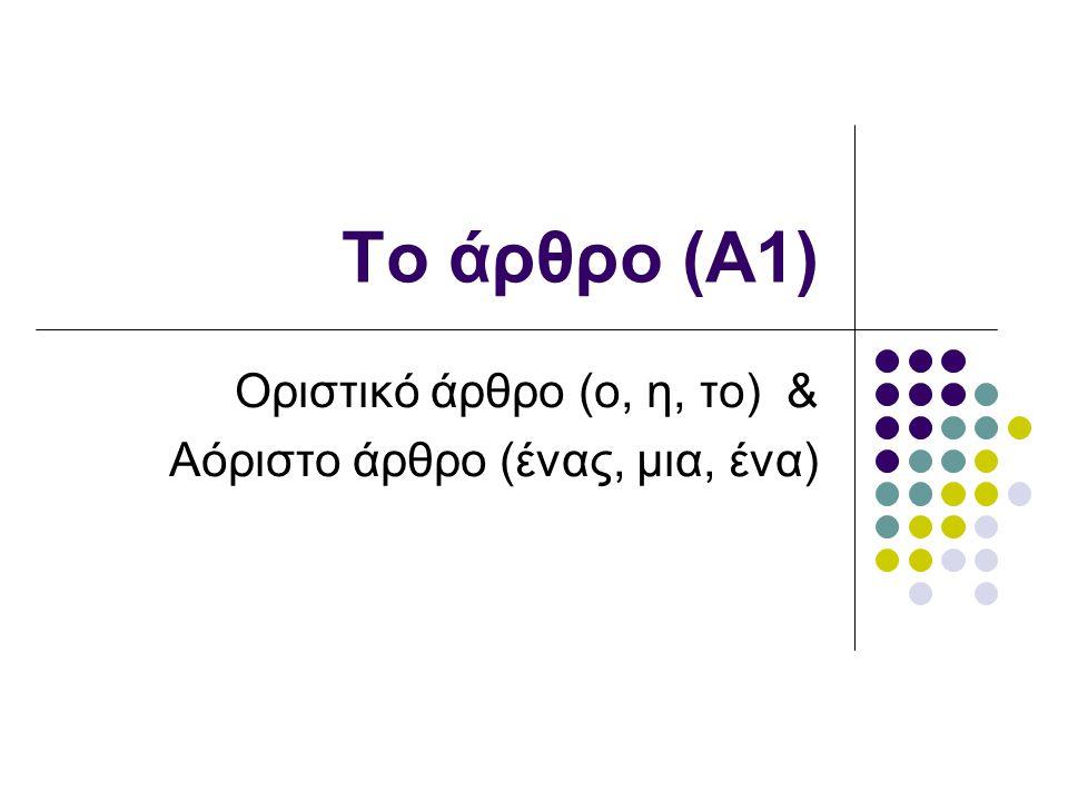 Το άρθρο (Α1) Οριστικό άρθρο (ο, η, το) & Αόριστο άρθρο (ένας, μια, ένα)