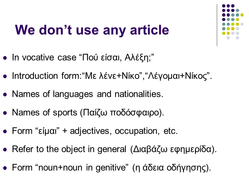 "We don't use any article  In vocative case ""Πού είσαι, Αλέξη;""  Introduction form:""Με λένε+Νίκο"",""Λέγομαι+Νίκος"".  Names of languages and nationali"