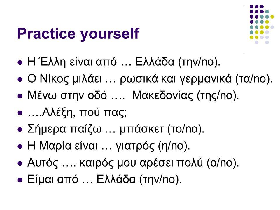 Practice yourself  Η Έλλη είναι από … Ελλάδα (την/no).  Ο Νίκος μιλάει … ρωσικά και γερμανικά (τα/no).  Μένω στην οδό …. Μακεδονίας (της/no).  ….Α