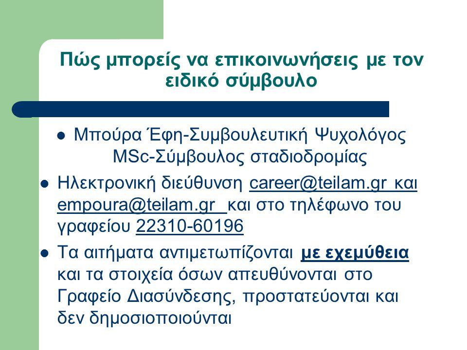 Πώς μπορείς να επικοινωνήσεις με τον ειδικό σύμβουλο  Μπούρα Έφη-Συμβουλευτική Ψυχολόγος MSc-Σύμβουλος σταδιοδρομίας  Ηλεκτρονική διεύθυνση career@teilam.gr και empoura@teilam.gr και στο τηλέφωνο του γραφείου 22310-60196career@teilam.gr empoura@teilam.gr  Τα αιτήματα αντιμετωπίζονται με εχεμύθεια και τα στοιχεία όσων απευθύνονται στο Γραφείο Διασύνδεσης, προστατεύονται και δεν δημοσιοποιούνται