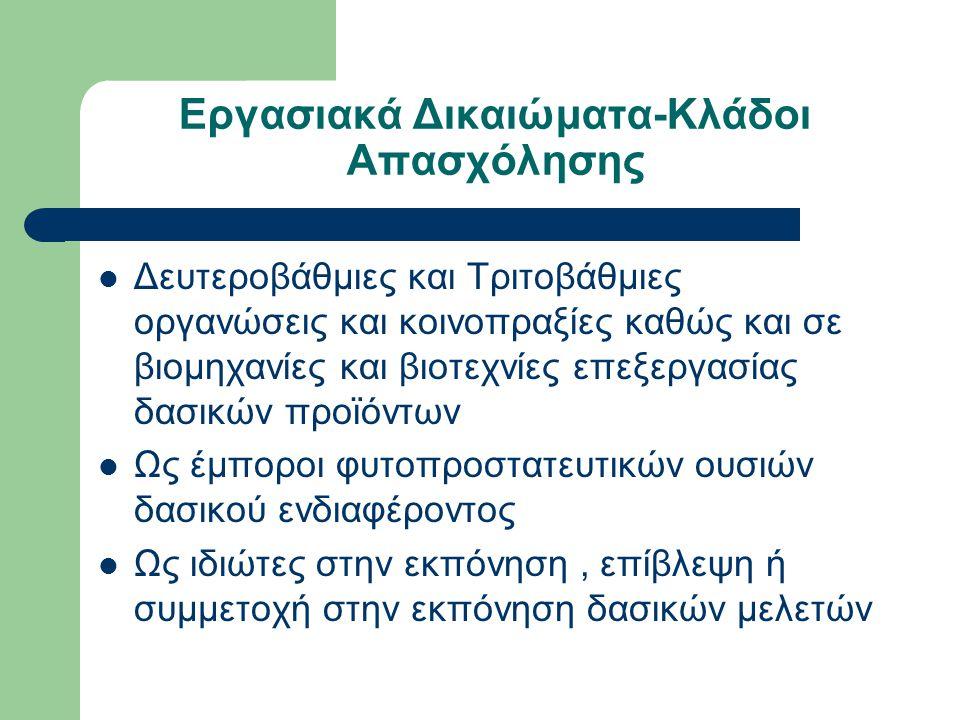 Εργασιακά Δικαιώματα-Κλάδοι Απασχόλησης  Δευτεροβάθμιες και Τριτοβάθμιες οργανώσεις και κοινοπραξίες καθώς και σε βιομηχανίες και βιοτεχνίες επεξεργασίας δασικών προϊόντων  Ως έμποροι φυτοπροστατευτικών ουσιών δασικού ενδιαφέροντος  Ως ιδιώτες στην εκπόνηση, επίβλεψη ή συμμετοχή στην εκπόνηση δασικών μελετών