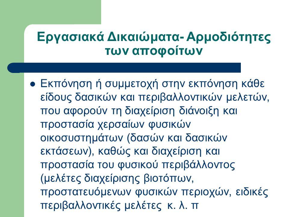 Εργασιακά Δικαιώματα- Αρμοδιότητες των αποφοίτων  Εκπόνηση ή συμμετοχή στην εκπόνηση κάθε είδους δασικών και περιβαλλοντικών μελετών, που αφορούν τη διαχείριση διάνοιξη και προστασία χερσαίων φυσικών οικοσυστημάτων (δασών και δασικών εκτάσεων), καθώς και διαχείριση και προστασία του φυσικού περιβάλλοντος (μελέτες διαχείρισης βιοτόπων, προστατευόμενων φυσικών περιοχών, ειδικές περιβαλλοντικές μελέτες κ.