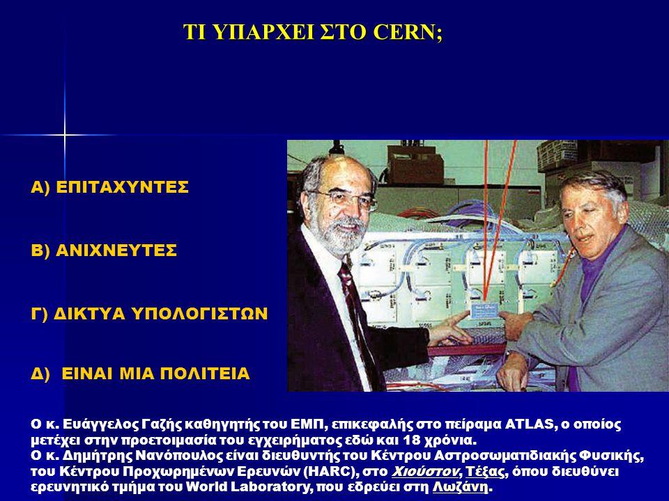 ΤΙ ΥΠΑΡΧΕΙ ΣΤΟ CERN; Α) ΕΠΙΤΑΧΥΝΤΕΣ Β) ΑΝΙΧΝΕΥΤΕΣ Γ) ΔΙΚΤΥΑ ΥΠΟΛΟΓΙΣΤΩΝ Δ) ΕΙΝΑΙ MIA ΠΟΛΙΤΕΙΑ Ο κ. Ευάγγελος Γαζής καθηγητής του ΕΜΠ, επικεφαλής στο π