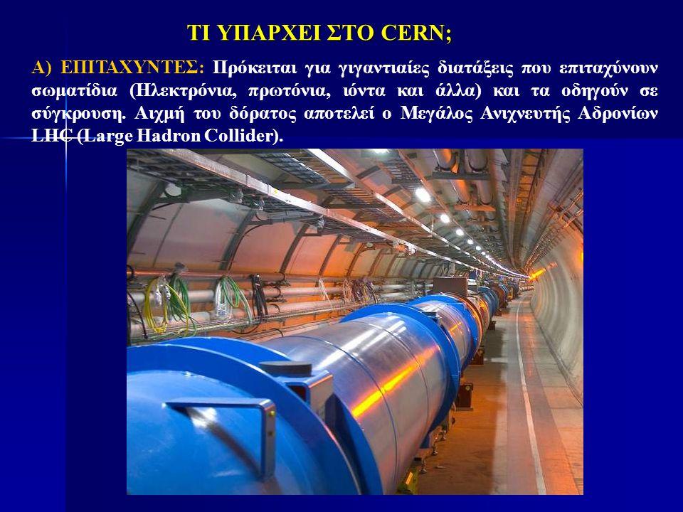 ΤΙ ΥΠΑΡΧΕΙ ΣΤΟ CERN; Α) ΕΠΙΤΑΧΥΝΤΕΣ: Πρόκειται για γιγαντιαίες διατάξεις που επιταχύνουν σωματίδια (Ηλεκτρόνια, πρωτόνια, ιόντα και άλλα) και τα οδηγο