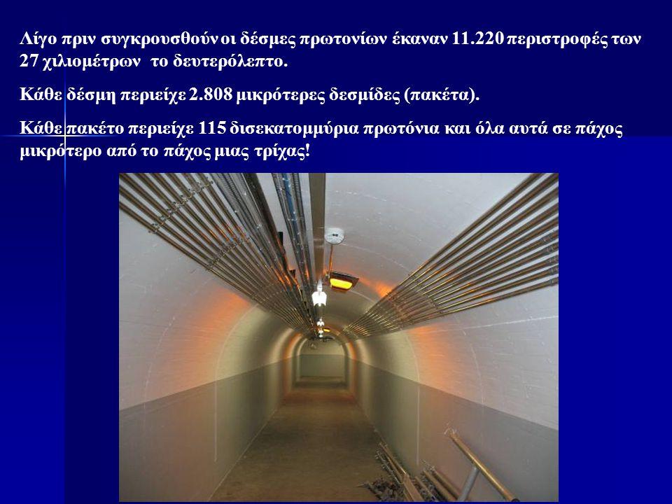 Λίγο πριν συγκρουσθούν οι δέσμες πρωτονίων έκαναν 11.220 περιστροφές των 27 χιλιομέτρων το δευτερόλεπτο. Κάθε δέσμη περιείχε 2.808 μικρότερες δεσμίδες