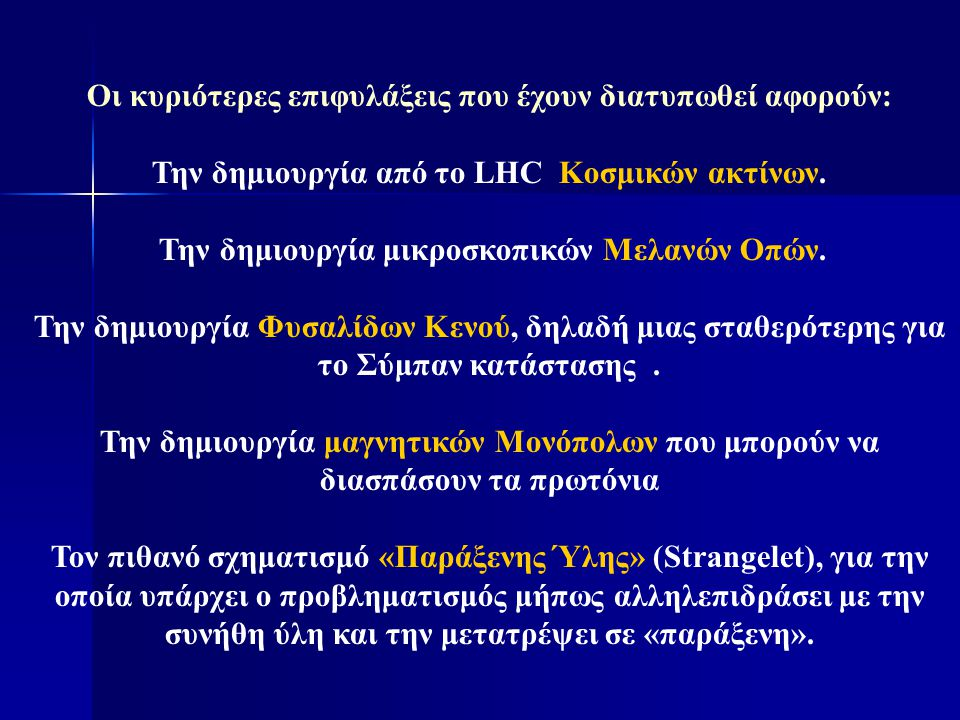 Οι κυριότερες επιφυλάξεις που έχουν διατυπωθεί αφορούν: Την δημιουργία από το LHC Κοσμικών ακτίνων. Την δημιουργία μικροσκοπικών Μελανών Οπών. Την δημ