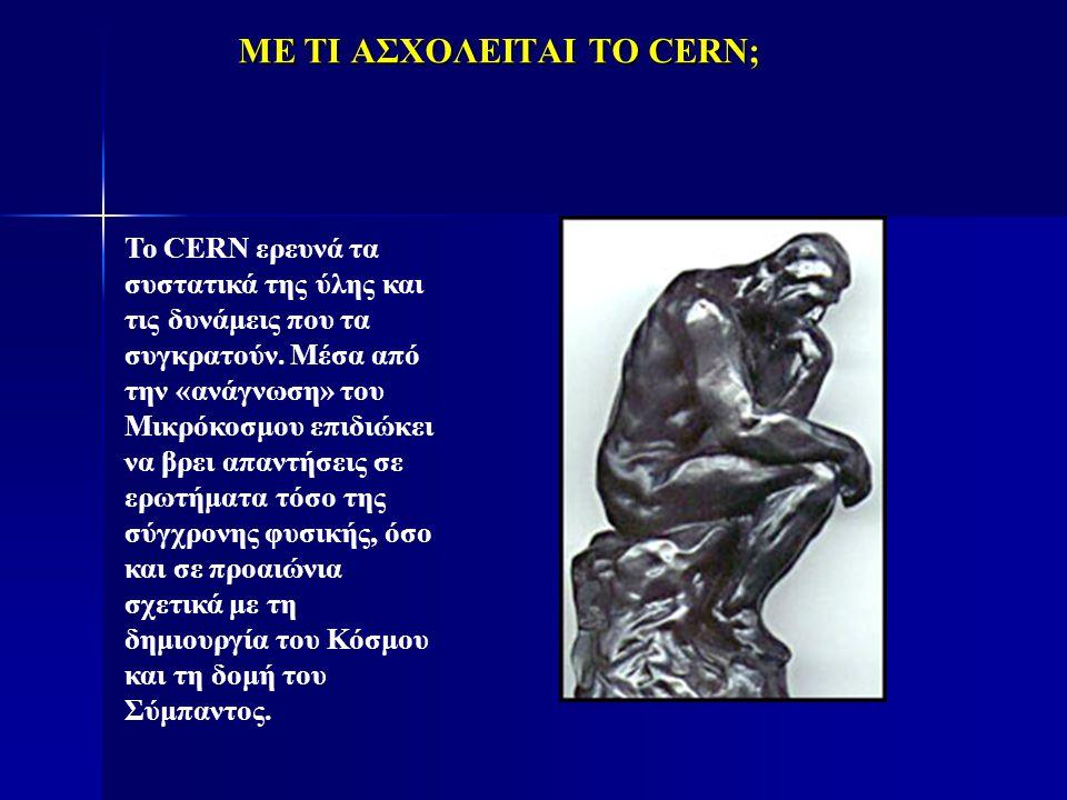 ΜΕ ΤΙ ΑΣΧΟΛΕΙΤΑΙ ΤΟ CERN; Το CERN ερευνά τα συστατικά της ύλης και τις δυνάμεις που τα συγκρατούν. Μέσα από την «ανάγνωση» του Μικρόκοσμου επιδιώκει ν