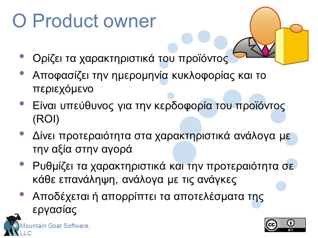 Mountain Goat Software, LLC Ο Product owner • Ορίζει τα χαρακτηριστικά του προϊόντος • Αποφασίζει την ημερομηνία κυκλοφορίας και το περιεχόμενο • Είνα