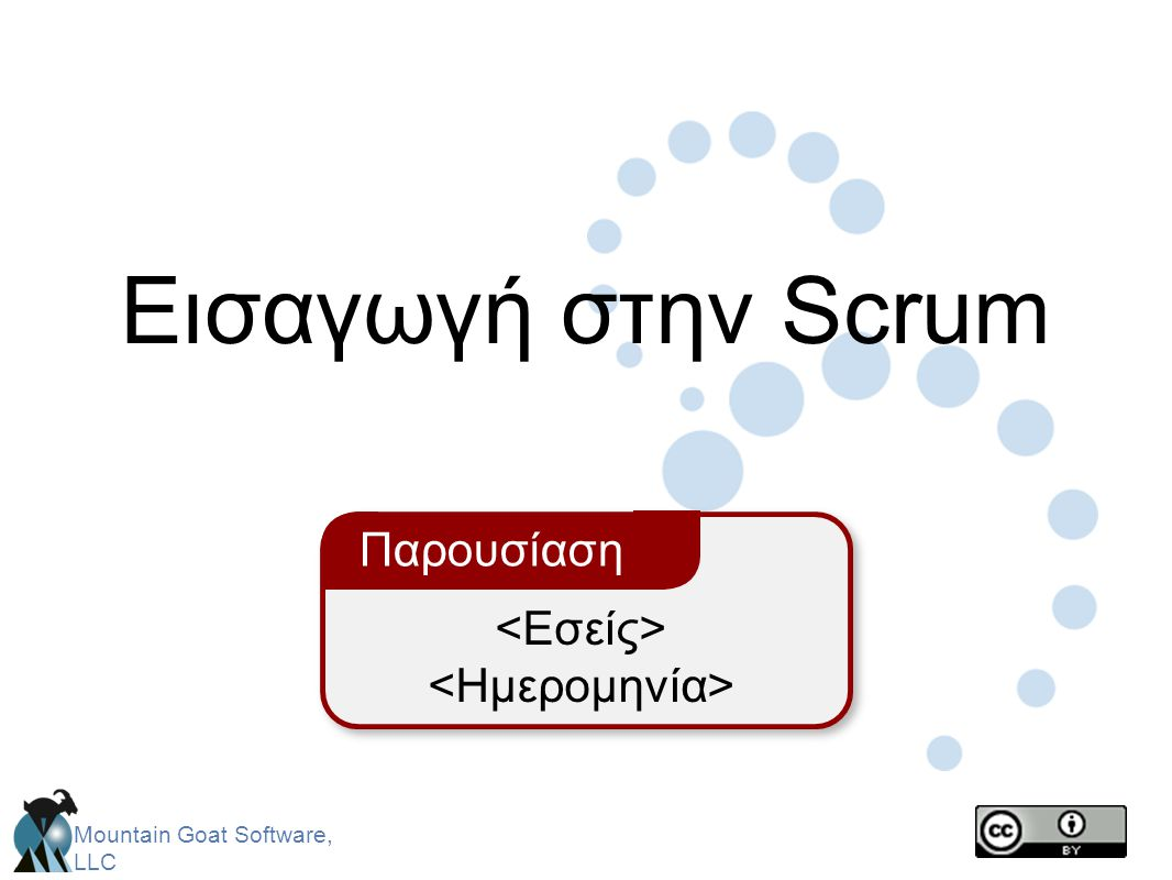 Mountain Goat Software, LLC Ο Στόχος του sprint • Μια σύντομη αναφορά ως προς το στόχο που θα επικεντρωθεί η δουλειά κατά τη διάρκεια του Sprint Εφαρμογές Database Χρηματοπιστωτικές υπηρεσίες Επιστήμες της Ζωής Υποστήριξη χαρακτηριστικών αναγκαίων για πληθυσμιακές μελέτες γενετικής Υποστήριξη περισσότερο σε τεχνικούς δείκτες, με ροή δεδομένων πραγματικού χρόνου.