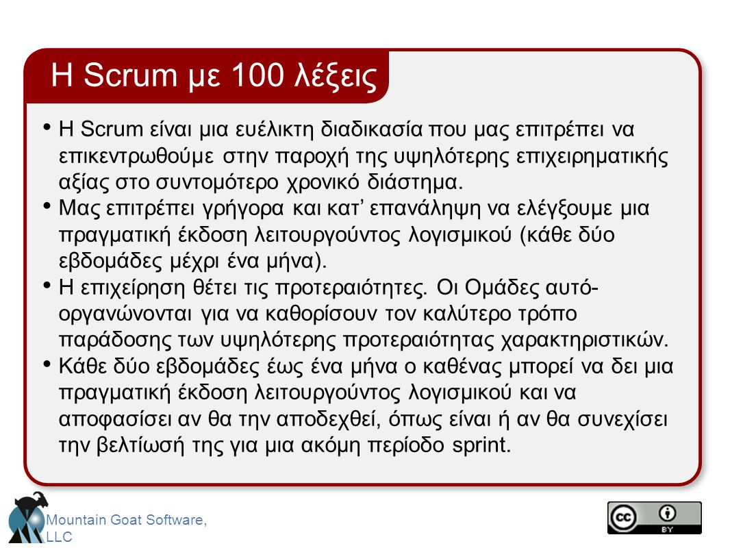 Mountain Goat Software, LLC Οι ρίζες της Scrum • Jeff Sutherland • Initial scrums at Easel Corp in 1993 • IDX and 500+ people doing Scrum • Ken Schwaber • ADM • Scrum presented at OOPSLA 96 with Sutherland • Author of three books on Scrum • Mike Beedle • Scrum patterns in PLOPD4 • Ken Schwaber and Mike Cohn • Co-founded Scrum Alliance in 2002, initially within the Agile Alliance