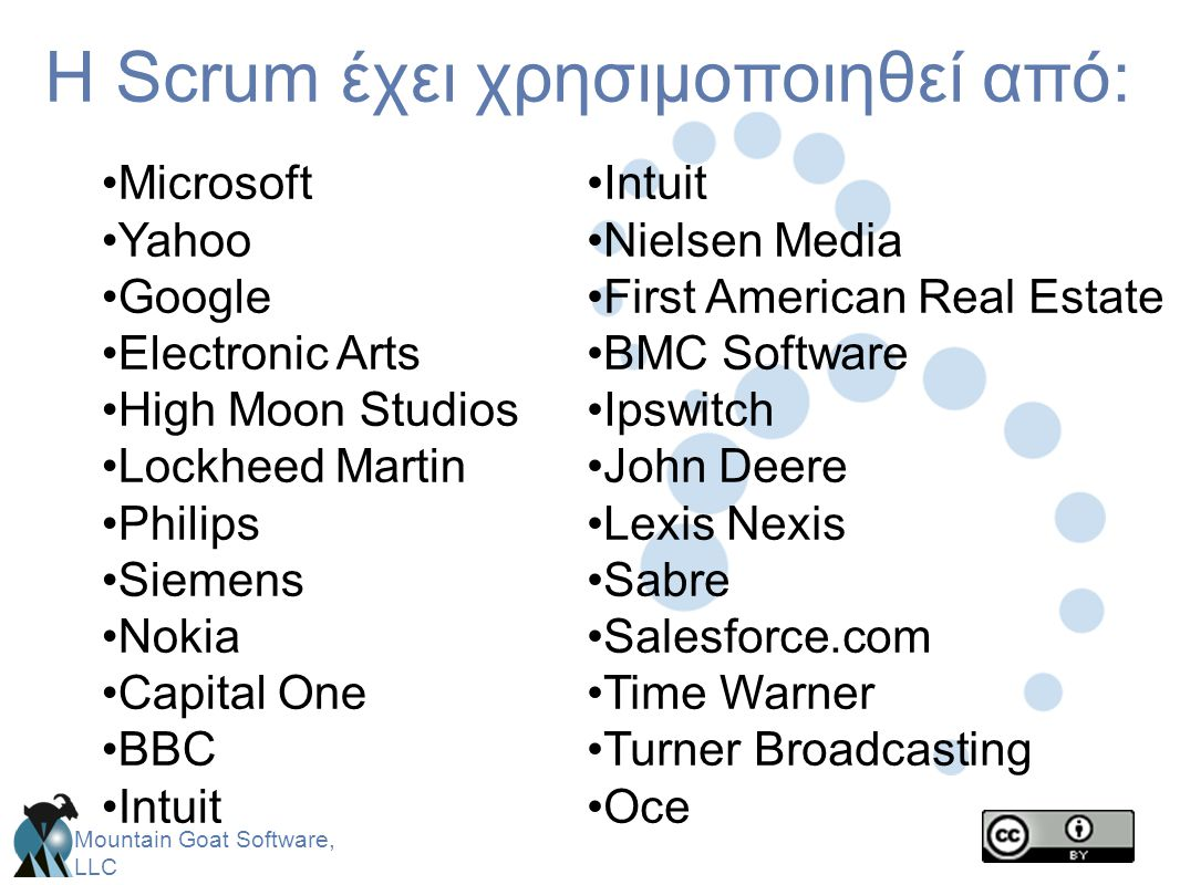 Mountain Goat Software, LLC H Scrum έχει χρησιμοποιηθεί από: •Microsoft •Yahoo •Google •Electronic Arts •High Moon Studios •Lockheed Martin •Philips •