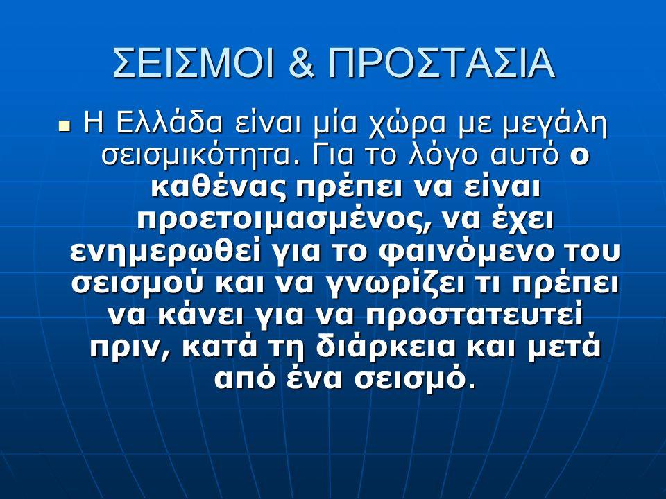 ΣΕΙΣΜΟΙ & ΠΡΟΣΤΑΣΙΑ  Η Ελλάδα είναι μία χώρα με μεγάλη σεισμικότητα. Για το λόγο αυτό ο καθένας πρέπει να είναι προετοιμασμένος, να έχει ενημερωθεί γ