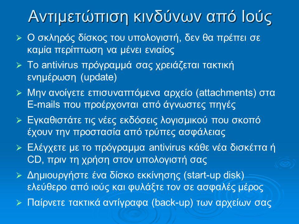 Αντιμετώπιση κινδύνων από Ιούς   Ο σκληρός δίσκος του υπολογιστή, δεν θα πρέπει σε καμία περίπτωση να μένει ενιαίος   Το antivirus πρόγραμμά σας χρειάζεται τακτική ενημέρωση (update)   Μην ανοίγετε επισυναπτόμενα αρχείο (attachments) στα E-mails που προέρχονται από άγνωστες πηγές   Εγκαθιστάτε τις νέες εκδόσεις λογισμικού που σκοπό έχουν την προστασία από τρύπες ασφάλειας   Ελέγχετε με το πρόγραμμα antivirus κάθε νέα δισκέττα ή CD, πριν τη χρήση στον υπολογιστή σας   Δημιουργήστε ένα δίσκο εκκίνησης (start-up disk) ελεύθερο από ιούς και φυλάξτε τον σε ασφαλές μέρος   Παίρνετε τακτικά αντίγραφα (back-up) των αρχείων σας