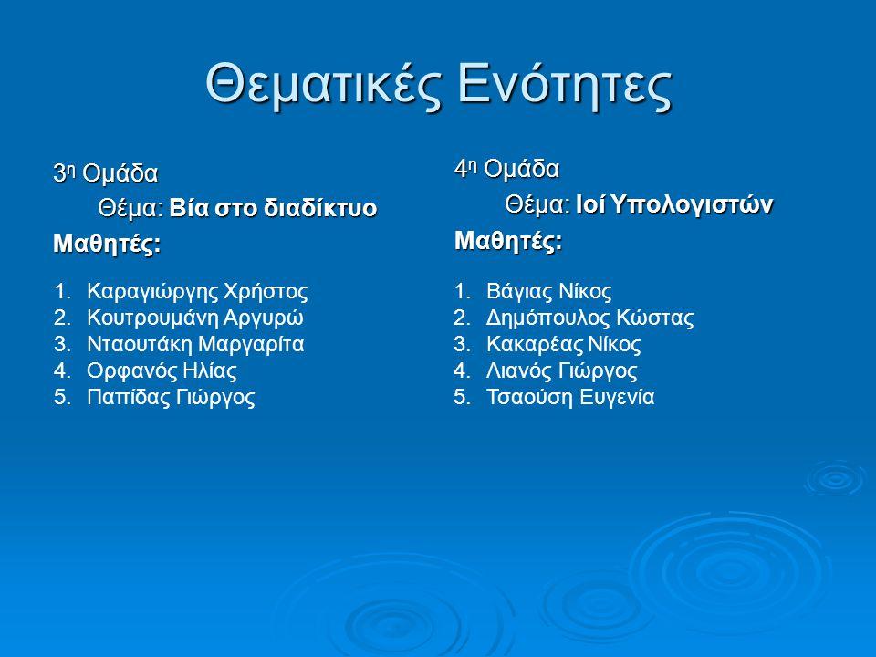 Θεματικές Ενότητες 3 η Ομάδα Θέμα: Βία στο διαδίκτυο Μαθητές: 4 η Ομάδα Θέμα: Ιοί Υπολογιστών Μαθητές: 1.Καραγιώργης Χρήστος 2.Κουτρουμάνη Αργυρώ 3.Νταουτάκη Μαργαρίτα 4.Ορφανός Ηλίας 5.Παπίδας Γιώργος 1.Βάγιας Νίκος 2.Δημόπουλος Κώστας 3.Κακαρέας Νίκος 4.Λιανός Γιώργος 5.Τσαούση Ευγενία