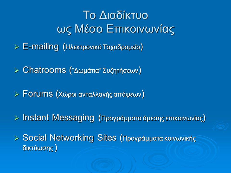 Το Διαδίκτυο ως Μέσο Επικοινωνίας  E-mailing ( Ηλεκτρονικό Ταχυδρομείο )  Chatrooms ( Δωμάτια Συζητήσεων )  Forums ( Χώροι ανταλλαγής απόψεων )  Instant Messaging ( Προγράμματα άμεσης επικοινωνίας )  Social Networking Sites ( Προγράμματα κοινωνικής δικτύωσης )