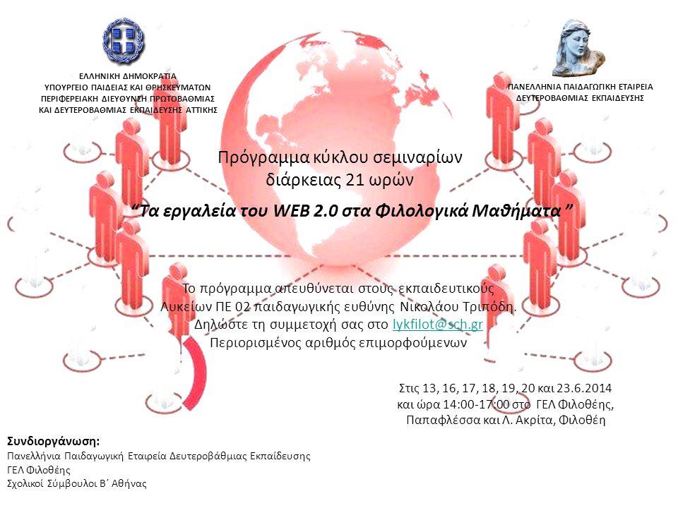 Συνδιοργάνωση: Πανελλήνια Παιδαγωγική Εταιρεία Δευτεροβάθμιας Εκπαίδευσης ΓΕΛ Φιλοθέης Σχολικοί Σύμβουλοι Β΄ Αθήνας Πρόγραμμα κύκλου σεμιναρίων διάρκειας 21 ωρών Τα εργαλεία του WEB 2.0 στα Φιλολογικά Μαθήματα Στις 13, 16, 17, 18, 19, 20 και 23.6.2014 και ώρα 14:00-17:00 στο ΓΕΛ Φιλοθέης, Παπαφλέσσα και Λ.