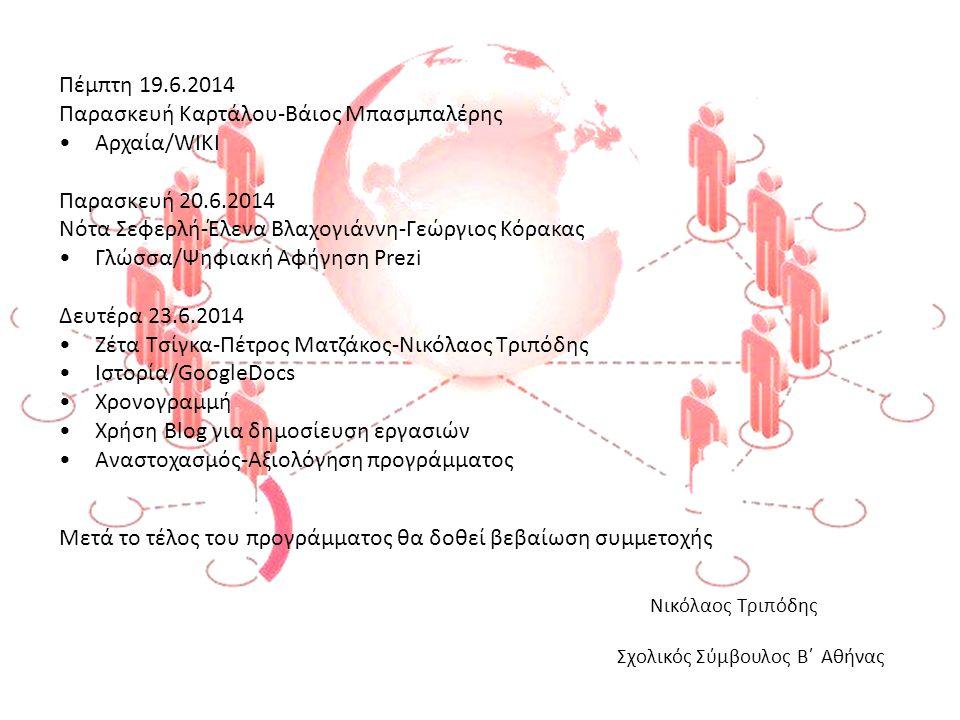 Πέμπτη 19.6.2014 Παρασκευή Καρτάλου-Βάιος Μπασμπαλέρης •Αρχαία/WIKI Παρασκευή 20.6.2014 Νότα Σεφερλή-Έλενα Βλαχογιάννη-Γεώργιος Κόρακας •Γλώσσα/Ψηφιακή Αφήγηση Prezi Δευτέρα 23.6.2014 •Ζέτα Τσίγκα-Πέτρος Ματζάκος-Νικόλαος Τριπόδης •Ιστορία/GoogleDocs •Χρονογραμμή •Χρήση Blog για δημοσίευση εργασιών •Αναστοχασμός-Αξιολόγηση προγράμματος Μετά το τέλος του προγράμματος θα δοθεί βεβαίωση συμμετοχής Νικόλαος Τριπόδης Σχολικός Σύμβουλος Β΄ Αθήνας