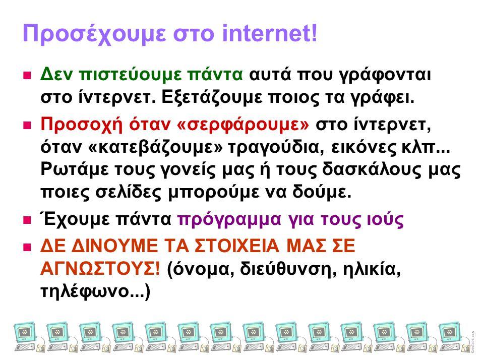 Προσέχουμε στο internet!   Δεν πιστεύουμε πάντα αυτά που γράφονται στο ίντερνετ. Εξετάζουμε ποιος τα γράφει.   Προσοχή όταν «σερφάρουμε» στο ίντερ