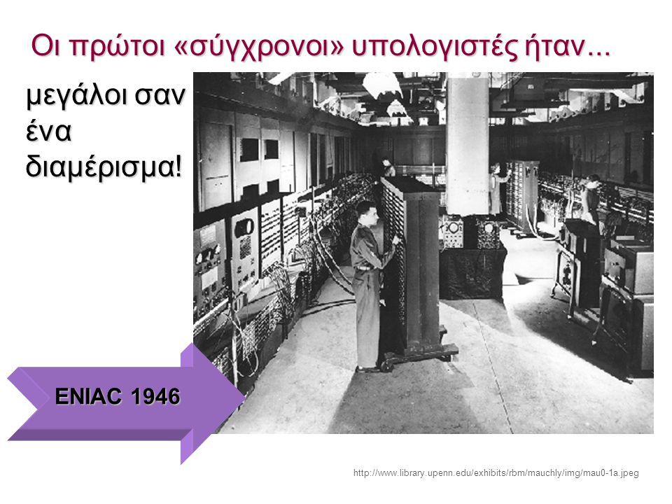 Οι πρώτοι «σύγχρονοι» υπολογιστές ήταν... μεγάλοι σαν ένα διαμέρισμα! ENIAC 1946 http://www.library.upenn.edu/exhibits/rbm/mauchly/img/mau0-1a.jpeg